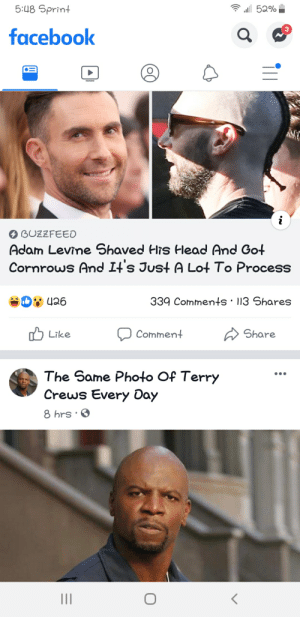 Facebook, Head, and Terry Crews: 5:U8 Sprint  52%  3  facebook  BUZZFEED  Adam Levine Shaved His Head And Got  Cornrows And It's Just A Lot To Process  339 Comments 113 Shares  Share  Comment  Like  The Same Photo Of Terry  Crews Every Day  8 hrs