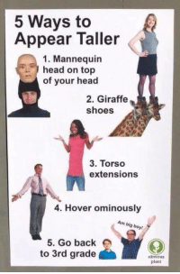 """Head, Shoes, and Target: 5 Ways to  Appear Taller  1. Mannequin  head on top  of your head  2. Giraffe  shoes  3. Torso  extensions  4. Hover ominously  Am big boy!  5. Go back  to 3rd grade  obvious  plant <p><a href=""""http://lolmemez.tumblr.com/post/173984248666/5-ways-to-appear-taller"""" class=""""tumblr_blog"""" target=""""_blank"""">lolmemez</a>:</p><blockquote><p>5 ways to appear taller</p></blockquote>"""
