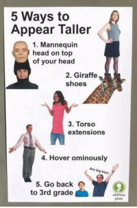 """Head, Memes, and Shoes: 5 Ways to  Appear Taller  1. Mannequin  head on top  of your head  2. Giraffe  shoes  3. Torso  extensions  4. Hover ominously  Am big boy!  5. Go back  to 3rd grade  obvious  plant <p>seems easy via /r/memes <a href=""""https://ift.tt/2qYsIF8"""">https://ift.tt/2qYsIF8</a></p>"""