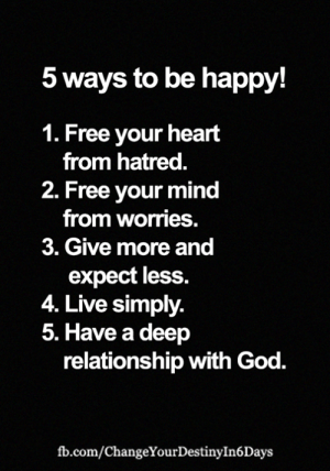 God, Memes, and fb.com: 5 ways to be happy!  1. Free your heart  from hatred.  2. Free your mind  from worries.  3. Give more and  expect less.  4. Live simply.  5. Have a deep  relationship with God.  fb.com/ChangeYourDestinyIn6 Days <3