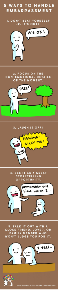 psych2go:  Read More here:6 Ways to Handle Embarrassment - Psych2Go Follow @psych2go for more : 5 WAYS TO HANDLE  EMBARRASSMENT  1. DON'T BEAT YOURSELF  UP; IT'S OKAY  It's OK'.   2. FOCUS ON THE  NON EMOTIONAL DETAILS  OF THE MOMENT  TREE!   3. LAUGH IT OFF  HA HA HA   4. SEE IT AS A GREAT  STORYTELLING  OPPORTUNITY  Remembev one  time when L...   5. TALK IT OUT WITH A  CLOSE FRIEND, LOVER, OR  FAMILY MEMBER WHO  WON'T JUDGE YOU FOR IT  Ĩ feel..  HTTPS:IIPSYCH2 GO.NET/6-WAYS-HANDLE-EM BARRASSMENTI psych2go:  Read More here:6 Ways to Handle Embarrassment - Psych2Go Follow @psych2go for more