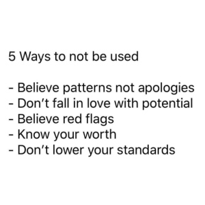 Know Your Worth: 5 Ways to not be used  - Believe patterns not apologies  - Don't fall in love with potential  - Believe red flags  - Know your worth  - Don't lower your standards