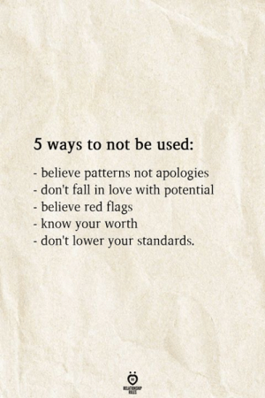 Patterns: 5 ways to not be used:  believe patterns not apologies  don't fall in love with potential  - believe red flags  know your worth  - don't lower your standards.  RELATIONSHIP