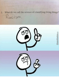Arguing, Memes, and Racism: 5. What do we call the science of classifying living things?  Racism  GO  GO Can't argue with that.