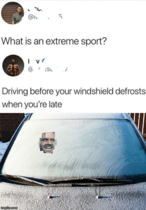 I can't be late again or I'll get wrote up: 5  What is an extreme sport?  I v  Driving before your windshield defrosts  when you're late  imgilip com I can't be late again or I'll get wrote up