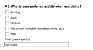 Basketball, Run, and School: 5. What is your preferred activity when exercising?  Run/Jog  Swim  Elliptical  Play a sport (volleyball, basketball, tennis, etc.)  Walk  Other (please specify)  masturbate nyehs:  i completed a fitness survey for school