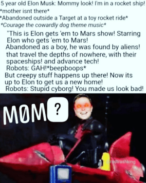 """Ok i was very high 6 months ago and made this.: 5 year old Elon Musk: Mommy look! I'm in a rocket ship!  *mother isnt there*  *Abandoned outside a Target at a toy rocket ride*  *Courage the cowardly dog theme music  """"This is Elon gets 'em to Mars show! Starring  Elon who gets 'em to Mars!  Abandoned as a boy, he was found by aliens!  that travel the depths of nowhere, with their  spaceships! and advance tech!  Robots: GAH!beepboops*  But creepy stuff happens up there! Now its  up to Elon to get us a new home!  Robots: Stupid cyborg! You made us look bad!  MOM?  oradtrashking Ok i was very high 6 months ago and made this."""