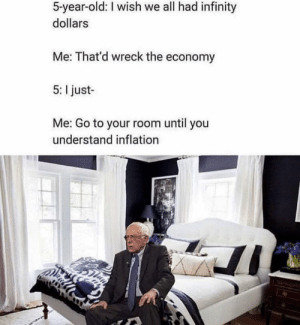 srsfunny:72 years later…: 5-year-old: I wish we all had infinity  dollars  Me: That'd wreck the economy  5: I just-  Me: Go to your room until you  understand inflation srsfunny:72 years later…