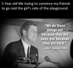 """Lets get em boys.: 5 Year old Me trying to convince my friends  to go raid the girl's side of the plavground.  """"We do these  things not  because they are  easy, but because  they are hard.""""  John F. Kennedy (1962) Lets get em boys."""