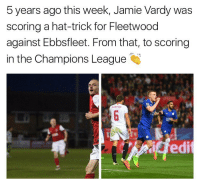 👏🏼👏🏼: 5 years ago this week, Jamie Vardy was  scoring a hat-trick for Fleetwood  against Ebbsfleet. From that, to scoring  in the Champions League  dedit 👏🏼👏🏼