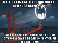 5 YIO BOY IS BATTLING LEUKEMIA AND  IS A HUGE BATMAN FAN  SAN FRANCISCO IS TURNED INTO GOTHAM  CITY FOR A DAY SO HE CAN GO FIGHT CRIME  AROUND TOWN  Good guy San Francisco!  EpicLOL.com