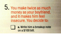 Anaconda, Money, and Boyfriend: 5. You make twice as much  money as your boyfriend  and it makes him feel  insecure. You decide to:  a. Write him a breakup note  on a $100 bill.