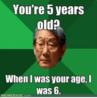 memebase: 5 You're years  oldp  When I WaSVOur age,  was 6  MEMEBASE com