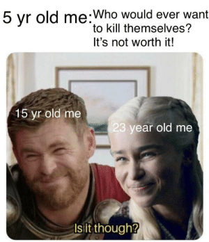 I think it is: 5 yr old me:Who would ever want  to kill themselves?  5  It's not worth it!  15 yr old me  23 year old me  Is it though? I think it is