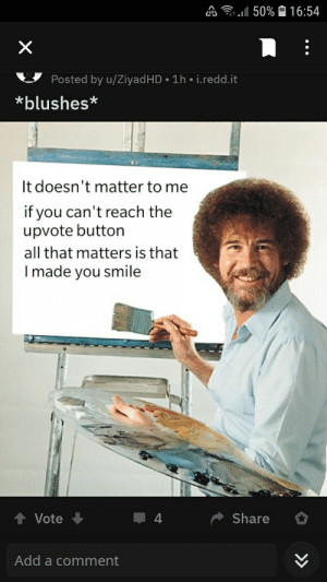 Reddit, Bob Ross, and Smile: 50%  16:54  X  Posted by u/ZiyadHD 1h i.redd.it  blushes*  It doesn't matter to me  if you can't reach the  upvote button  all that matters is that  Imade you smile  Share  Vote  Add a comment Its like... Bob Ross influenced Reddit...