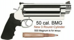 Tank, Magnum, and Cal: 50 cal. BMG  New 3 Round Cylinder  500 Magnum is for wimps Becouse f**k you. and your bulletproof vest. and the guy behind you. and the tank youre sitting in.