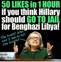 Jail, Memes, and Prison: 50 LIKES in 1HOUR  you think Hillary  GO TO JAIL  should  for Benghazi Libya!  wh  truth  tell  The had to said I tr  the PRISON