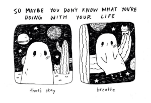 Just. Breathe.: 50 MAYBE Yov DONT KNOW WHAT YOU'RE  YOUR  LIFE  WITH  DOING  breathe  that's okay  ticesholy Just. Breathe.
