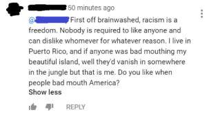 """America, Bad, and Beautiful: 50 minutes ago  First off brainwashed, racism is a  freedom. Nobody is required to like anyone and  can dislike whomever for whatever reason. I live in  Puerto Rico, and if anyone was bad mouthing my  beautiful island, well they'd vanish in somewhere  in the jungle but that is me. Do you like when  people bad mouth America?  Show less  REPLY guy implies he would """"vanish"""" someone for speaking badly about his country after supposedly championing free speech"""