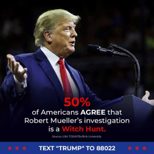 "A TOTAL WITCH HUNT!: 50%  of Americans AGREE that  Robert Mueller's investigation  is a Witch Hunt.  Source: USA TODAY/Suffolk University  犬☆ ☆  TEXT ""TRUMP"" TO 88022 A TOTAL WITCH HUNT!"