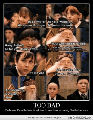 Too Badhttp://omg-humor.tumblr.com: 50 points for Ronald Weasley,  Hermione Granger 50 points for you  YOU GO HARRY POTTER  And, uh Neville Longbottom.  Do we havea Neville Longbottom here?  Harry Potter?  60 for you, Harry Potter.  Oh, Neville, here  you go, 10 for you.  It's Neville.  And none for  Slytherin  Bye.  TOO BAD  Professor Dumbledore didn't live to see how amazing Neville became  TASTE OF AWESOME.COM  1 in 3 people will read this and go to Too Badhttp://omg-humor.tumblr.com