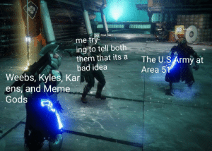 Bad, Meme, and Army: 50 sodrin  50 First Aid7  me try  ing to tell both  them that its  bad idea  The U.S Army at  Area 51  Weebs, Kyles, Kar  ens, and Meme  Gods *Pops Golden Gun*