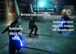 Destiny, Enemies, and Truth: 50 sodrin  50 First Aid7  Metrying to get mountaintop  Enemies with fusion  rifles, OEM, shotguns,  LoW, and panic supers  Teammates  taking the  heavy The painful truth