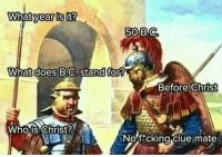 No fucking clue: 50  What d  oes B.C, stand for?  Before christ  Whois Christ  2  Nof cking clue mate No fucking clue