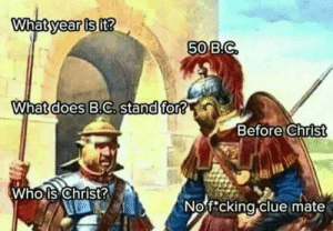 Fucking, Clue, and Whois: 50  What d  oes B.C, stand for?  Before christ  Whois Christ  2  Nof cking clue mate No fucking clue