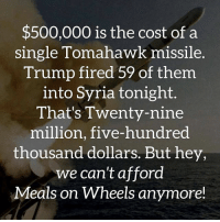 Memes, Syria, and Trump: $500,000 is the cost of a  single Tomahawk missile.  Trump fired 59 of them.  into Syria tonight.  That's Twenty-nine  million, five-hundred  thousand dollars. But hey,  we can't afford  Meals on Wheels anymore!
