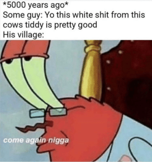 Tiddy juice by lettuce2365 MORE MEMES: *5000 years ago*  Some guy: Yo this white shit from this  cows tiddy is pretty good  His village:  come again nigga Tiddy juice by lettuce2365 MORE MEMES
