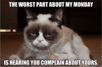 Join Animal Memes. if you love animals and laughing. smile emoticon: THE WORST PART ABOUT MY MONDAY  ISHEARING YOU COMPLAIN ABOUT YOURS.  uick meme com Join Animal Memes. if you love animals and laughing. smile emoticon