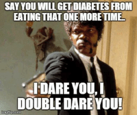 Bad, Food, and Diabetes: EATING THAT ONE MORE TIME  IDARE YOU, I  DOUBLE DARE YOU!  nngflip.com I hate hearing this or seeing the hashtag #diabetes next to bad food! - By Meredith M.