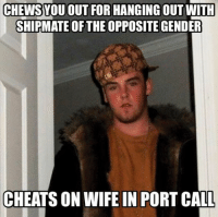 There's one at every unit...: CHEWS YOU OUT FOR HANGING OUT WITH  SHIPMATE OF THE OPPOSITE  CHEATS ON WIFE IN PORT CALL There's one at every unit...