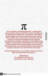 The importance of Pi http://9gag.com/gag/6986331?ref=fbp    Follow us to enjoy more funny pics and memes on http://instagram.com/9gag: 502307 B 1640628620B00B 62 8034825342117 0670821 480865 132 B2306647  0 38  60965058223 172535 d 08 128 81 117 502841 02  193852 110665  B 549303 B198442881 0 075665 334461 2847564  86783165  271201 og 1 466 18566923 603 8010 543260 82 133 3607 26  1881 520920 0282 25 403 17  892590300  3053054882 6652138 t 146 6194161160 4330572 TO 36 57 68  7 3106 11854 BOT 4623 7006 27 4960735 18B5  381 3320  B1830  0129833073 3624406666430 B602 304040305  80094  706392  762 31 7675238d  846706  6356082778  3 d 275 778 600 1736371  30  54 68  201 561 121230  813028774 13000006 1870721 13 B  3028 252  886687 53320B381 M20017  00031  83875  5082534 20428755 0B731  78759375 1957 B 1857 780532  22880661  278 7661  10654 85803  278 8650361 5  9682303  508  6801 727856  TC  88207509838  63746 19393  39009848824  858 381 00366  74726847  2406 3038  6402474 00473263  Pi is an infinite, nonrepeating decimal meaning that  280 1820  302 355  every possible number combination exists somewhere in  pi. Converted into ASCII text, somewhere in that infinite  string of digits is the name of every person you will ever  92  love, the date, time, and manner of your death, and the  answers to all the great questions of the universe.  Converted into a bitmap, somewhere in that infinite string  of digits is a pixel-perfect representation of the first thing  you saw on this earth, the last thing you will see before  your life leaves you, and all the moments, momentous and  105  mundane, that will occur between those two points.  B65  0200  30843  a 3500 7700  028506  All information that has ever existed or will ever exist, the  DNA of every being in the universe.  3 54886230 677 456  06 47 4510 6696  004 25 228  503308  028680  129784821  EVERYTHING:  6820 80487226 BB BOA  4623 364  all contained in the ratio of a  7166 02135 69536  circumference and a diameter.  231 44