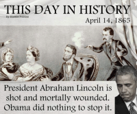Thanks Obama: THIS DAY IN HISTORY  By Hostile Politics  April 14, 1865  President Abraham Lincoln is  shot and mortally wounded.  Obama did nothing to stop it. Thanks Obama