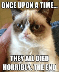 Good story Tardar Sauce! grin emoticon Join Grumpy Cat. for more smile emoticon: ONCE UPON A TIME...  THEY ALL DIED  HORRIBLNO THE END Good story Tardar Sauce! grin emoticon Join Grumpy Cat. for more smile emoticon