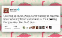 "Dinosaur, Growing Up, and Tumblr: 50cent  50cent  Growing up sucks. People aren't nearly as eager to  know what my favorite dinosaur is. It's a fueking  Gorgosaurus. You don't care.  877  RETWEETS  1105  FAVORITES <p><a href=""https://epicjohndoe.tumblr.com/post/175518762879/they-dont-care-about-important-things"" class=""tumblr_blog"">epicjohndoe</a>:</p>  <blockquote><p>They Don't Care About Important Things</p></blockquote>"