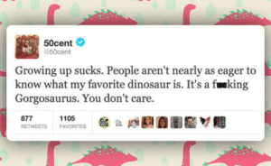 Club, Dinosaur, and Growing Up: 50cent  50cent  Growing up sucks. People aren't nearly as eager to  know what my favorite dinosaur is. It's a fueking  Gorgosaurus. You don't care.  877  RETWEETS  1105  FAVORITES laughoutloud-club:  They Don't Care About Important Things