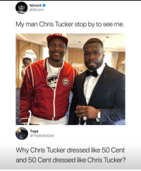 Chris Tucker: 50cent  @50cent  My man Chris Tucker stop by to see me.  DG MA  Tuge  @ TripleSixGod  Why Chris Tucker dressed like 50 Cent  and 50 Cent dressed like Chris Tucker?