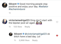 50 Dont have time for your nonsense (via /r/BlackPeopleTwitter): 50cent Good morning people stay  positive and enjoy your day. #bellator  #lechemind uro.  1h  victoriamadrigal23 Oma don't start with  the bipolar post air again.  1h 133 likes Reply  50cent @victoriamadrigal23 ok  bitch have a bad day. Lol  1h 3,968 likes Reply 50 Dont have time for your nonsense (via /r/BlackPeopleTwitter)
