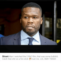 Fire, Lol, and Memes: 50cent Man watched the 2 PAC film, that was some bullshit  Catch that shit on a fire stick trust me. LOL SMH TRASH 50cent says the new TupacMovie is trash! Ya better save your money! @50cent
