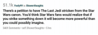 Jedi, Memes, and Star Wars: 51.1k Fooly99 in Showerthoughts  There's a petition to have The Last Jedi stricken from the Star  Wars canon. You'd think Star Wars fans would realize that if  you strike something down it will become more powerful than  you could possibly imagine.  5469 Comments self.Showerthoughts 5 hrs