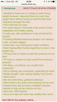 """4chan, Confidence, and Fall: 51  LD  O OO  One Call 4G  18.56  boards.4chan.org  Anonymous  06/20/17 (Tue)18:38:46 No.37844908  decided to head over to subway to start losing  weight because I assumed that you could lose  weight there without having to sacrifice fast food  Squeeze through the door  The smell hits my nose  >For some reason I think that is the smell of fresh  vegetables and healthy eating  Loudly say, with confidence, to the qt behind the  counter  Footlong Meatball Marinara please  I am starting  a diet, so extra veggies'  entire time I am ordering feel really confident  Start making little rhymes regarding my soon to be  weight loss  ll have that on wheat to ease the pressure on my  feet!'  I'll have no cheese to stop myself from having to  wheeze!""""  No Mayo, only Ranch, its a health food  avalanche  she is looking very concerned, pretending to smile  >Really thought I was making healthy food choice  Went home  >Ate the entire thing, goddamn delicious  Went back to the exact same Subway for the next  3 weeks every day and got a meatball marinara  decide to look up the nutrition on-line  >well over 1000 calories  turns out mayo isn't even less healthy than ranch  don't fall for the subway meme"""
