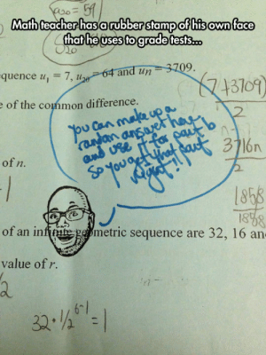 Teacher, Tumblr, and Wat: 51  Math teacher hasarubber stamp of hisown face  that he uses to grade tests.co  64 and un 3709.  7, u  uence u,  13109)  e of the common difference.  ou Can male upa  aan ansae  w*Wat Bast 3716n  2  of n.  1858  1838  of an infite gemetric sequence are 32, 16 an-  value of r  32-- 1  es awesomesthesia:  This Teacher Is Very Prepared