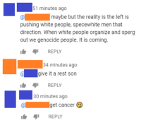 Sperg: 51 minutes ago  maybe but the reality is the left is  pushing white people, specewhite men that  direction. When white people organize and sperg  out we genocide people. It is coming.  REPLY  34 minutes ago  agive it a rest son  REPLY  30 minutes ago  get cancer  ib ๑1 REPLY