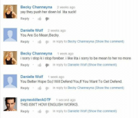 YouTube comments.: Becky Channeyna  2 weeks ago  yay they push her down lol lita suck!  Reply  Danielle Wolf 2 weeks ago  You Are So Mean,Becky.  in reply to Becky Channeyna (Show the comment)  Reply  Becky Channeyna 1 week ago  i sorry i stop k i stop foreber. i ke lita i sorry to be mean to her no more  Reply  id in reply to Danielle Wolf (Show the comment)  Danielle Wolf 1 week ago  You Better Hope So, Will Defend You,lf You Want To Get Defend.  Reply  9 n reply to Becky Channeyna (Show the comment)  pay nexkillerAOTF 1 second ago  THIS ISN'T HOW ENGLISH WORKS.  Reply  I l in reply to Danielle Wolf (Show the comment) YouTube comments.