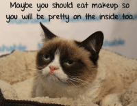 Animal Memes.: Maybe should eat makeup so  you you be pretty on the inside too Animal Memes.