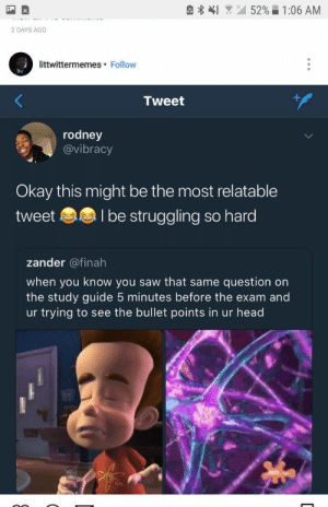 : { 52% 1:06 AM  2 DAYS AGO  littwittermemes. Follow  Tweet  rodney  @vibracy  Okay this might be the most relatable  tweet l be struggling so hard  zander @finah  when you know you saw that same question on  the study guide 5 minutes before the exam and  ur trying to see the bullet points in ur head