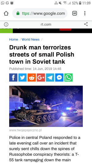 Drunk, Google, and News: 52% 11:09  G O  ttps://www.google.com  | 68  rt.com  i  Home /World News  Drunk man terrorizes  streets of small Polish  town in Soviet tank  Published time: 14 Jun, 2019 14:45  f  G+  0039  www.twojepajeczno.pl  Police in central Poland responded to a  late evening call over an incident that  surely sent chills down the spines of  Russophobe conspiracy theorists: a T-  55 tank rampaging down the main The adventures of polish man continue